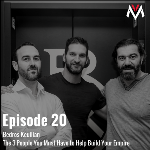 Episode 20 The 3 People You Must Have to Help Build Your Empire with Bedros Keuilian