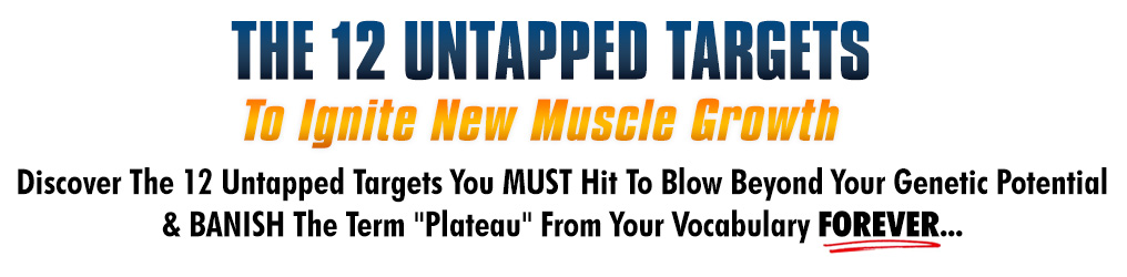Discover The 12 Untapped Targets You MUST Hit To Blow Beyond Your Genetic PotentialBANISH The Term Plateau From Your Vocabulary FOREVER...